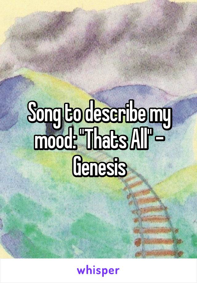 "Song to describe my mood: ""Thats All"" - Genesis"