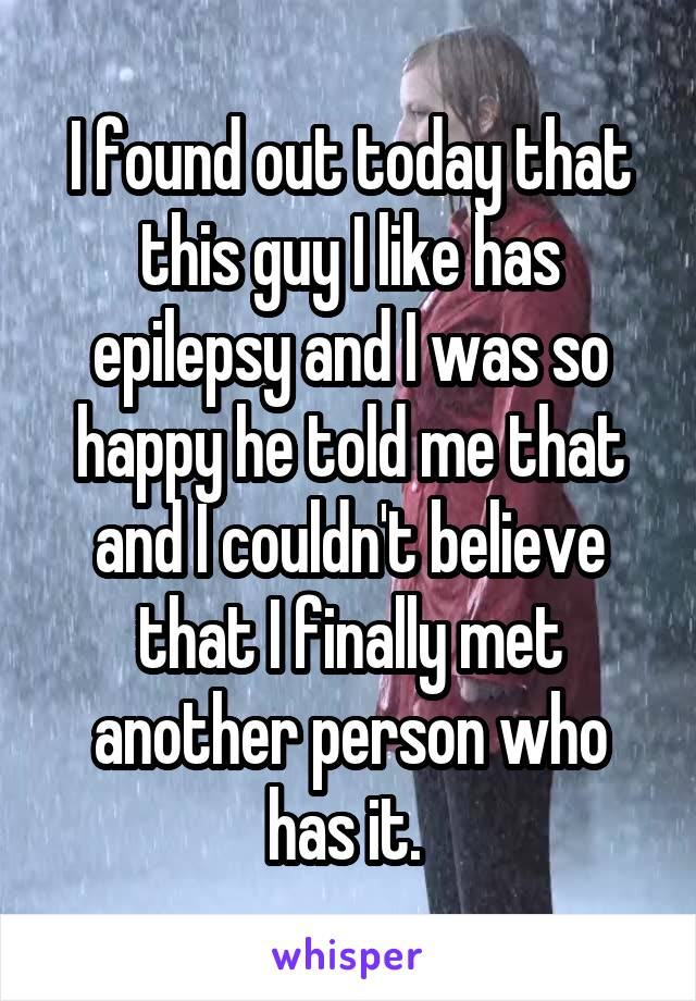 I found out today that this guy I like has epilepsy and I was so happy he told me that and I couldn't believe that I finally met another person who has it.