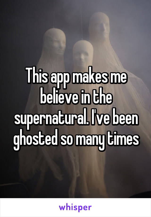 This app makes me believe in the supernatural. I've been ghosted so many times