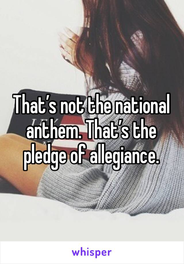 That's not the national anthem. That's the pledge of allegiance.