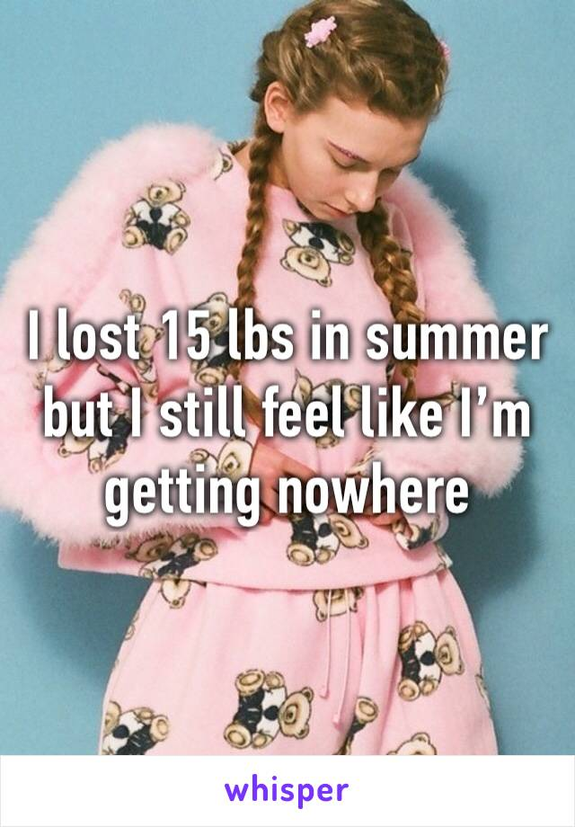 I lost 15 lbs in summer but I still feel like I'm getting nowhere