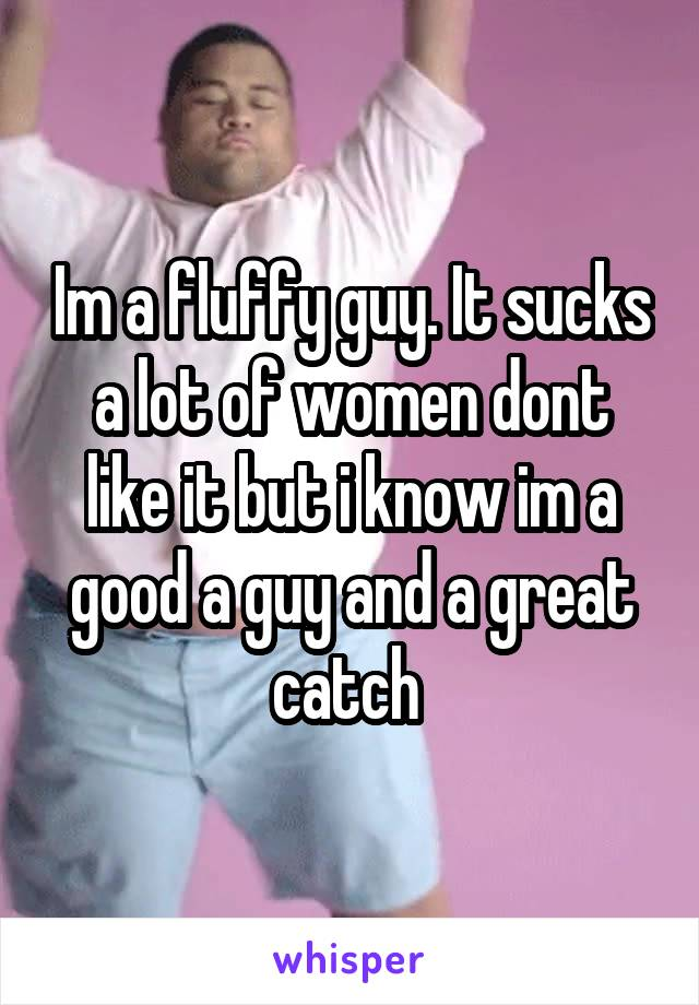 Im a fluffy guy. It sucks a lot of women dont like it but i know im a good a guy and a great catch