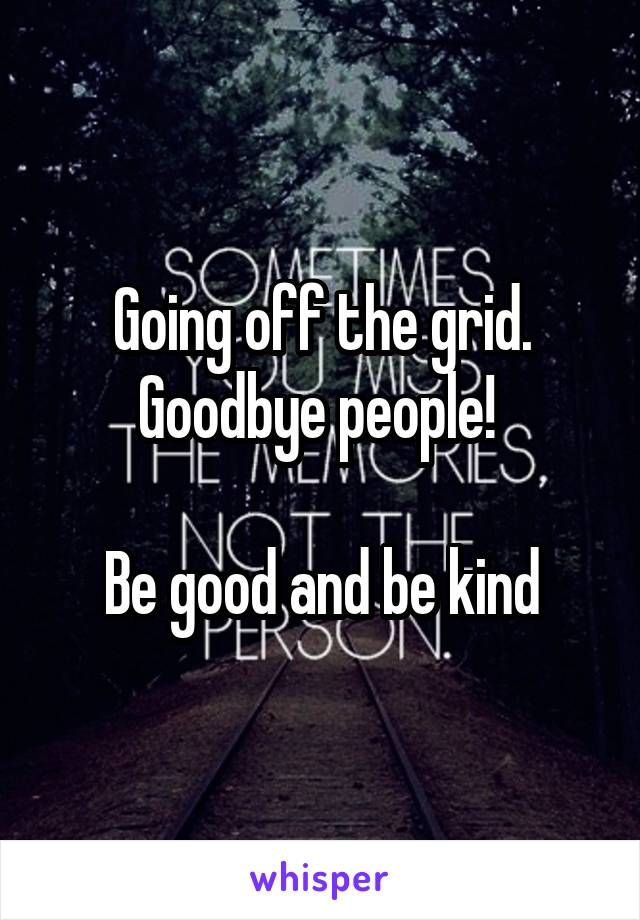 Going off the grid. Goodbye people!   Be good and be kind