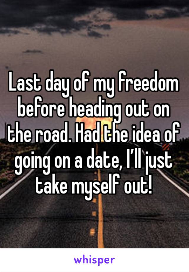 Last day of my freedom before heading out on the road. Had the idea of going on a date, I'll just take myself out!