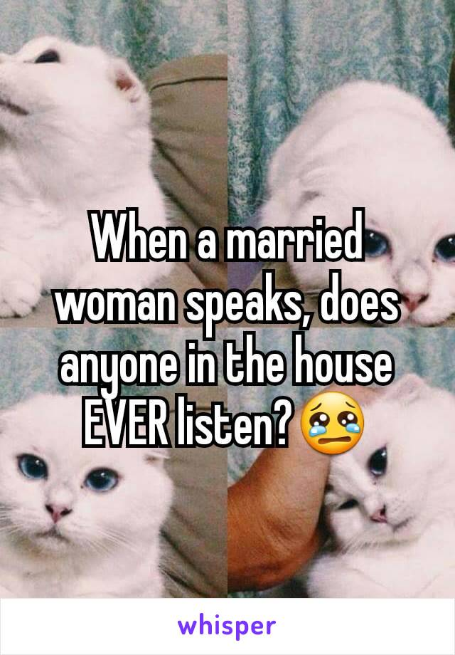 When a married woman speaks, does anyone in the house EVER listen?😢