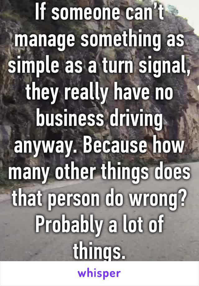 If someone can't manage something as simple as a turn signal, they really have no business driving anyway. Because how many other things does that person do wrong? Probably a lot of things.