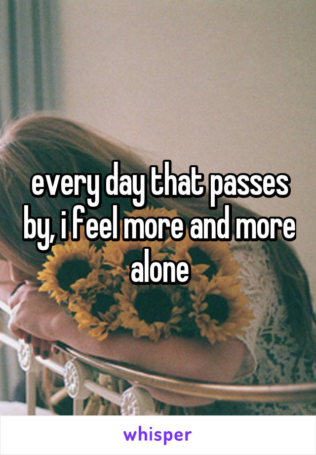 every day that passes by, i feel more and more alone