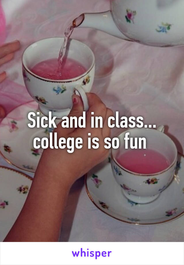 Sick and in class... college is so fun