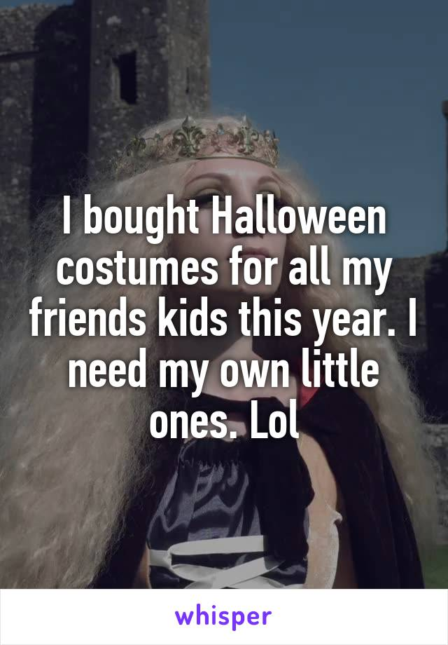 I bought Halloween costumes for all my friends kids this year. I need my own little ones. Lol