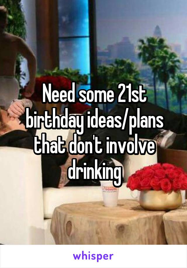 Need some 21st birthday ideas/plans that don't involve drinking