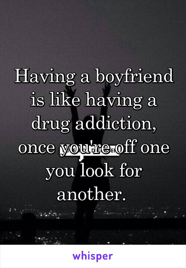 Having a boyfriend is like having a drug addiction, once you're off one you look for another.