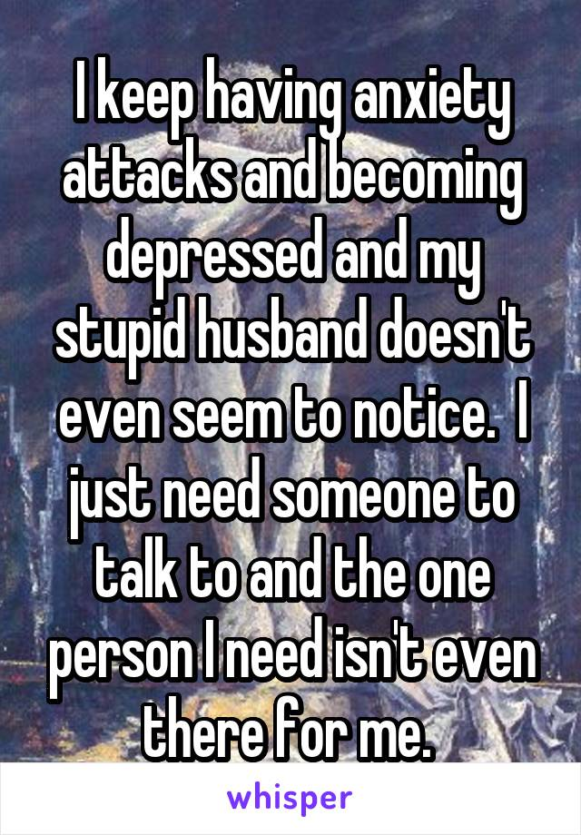 I keep having anxiety attacks and becoming depressed and my stupid husband doesn't even seem to notice.  I just need someone to talk to and the one person I need isn't even there for me.