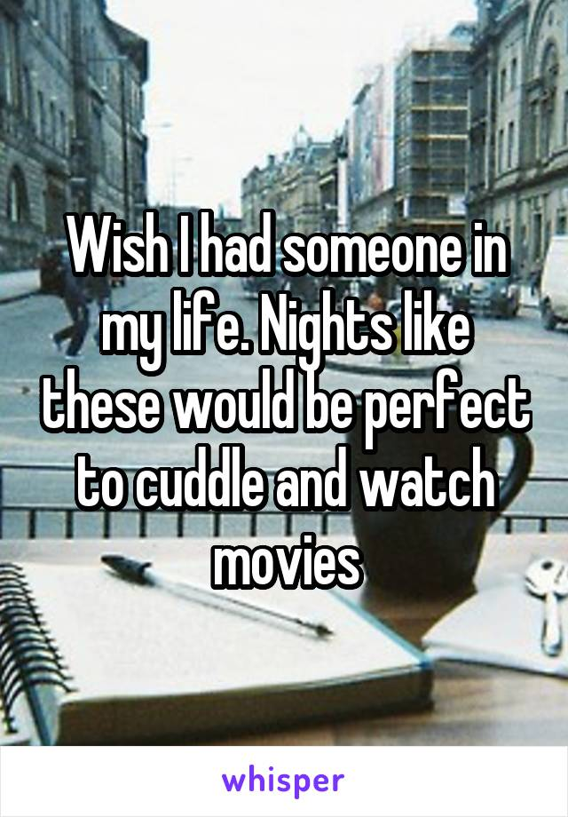 Wish I had someone in my life. Nights like these would be perfect to cuddle and watch movies