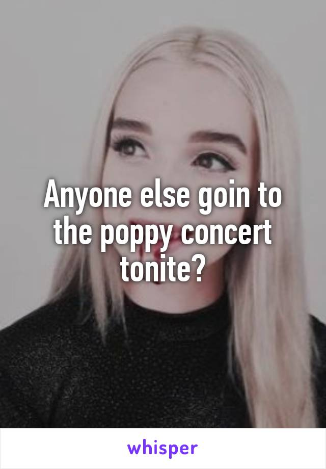 Anyone else goin to the poppy concert tonite?