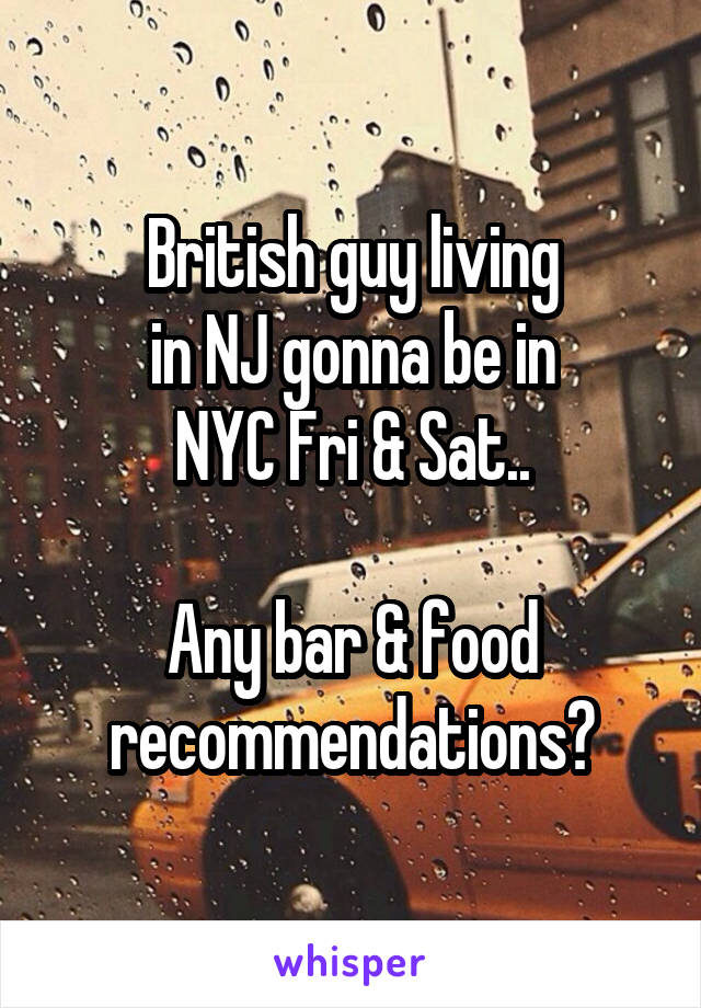 British guy living in NJ gonna be in NYC Fri & Sat..  Any bar & food recommendations?