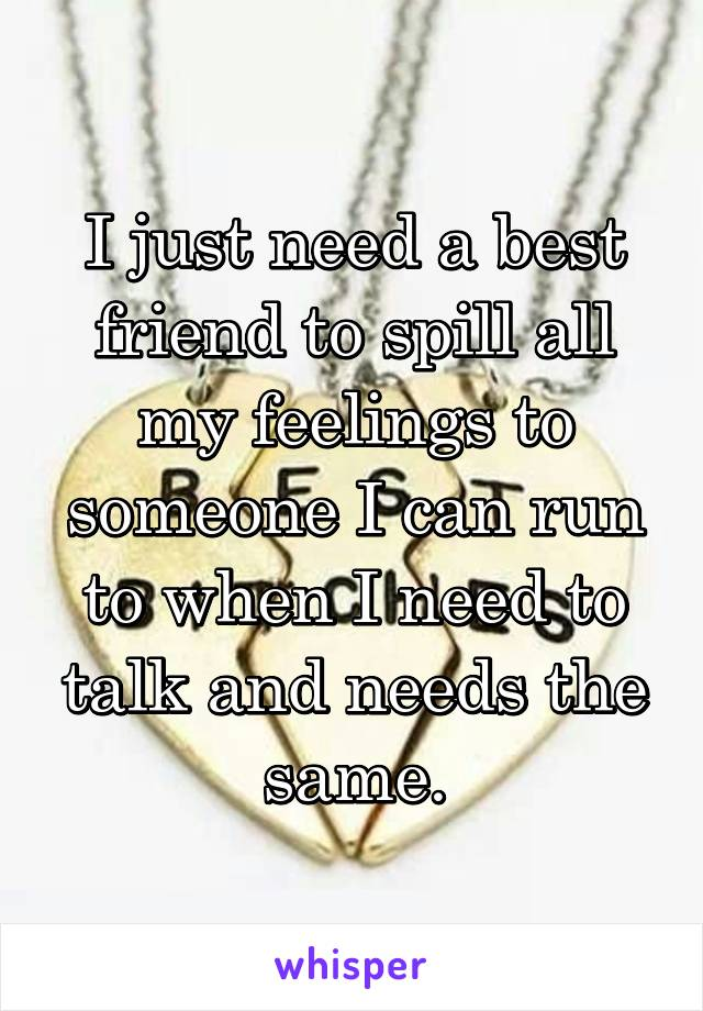 I just need a best friend to spill all my feelings to someone I can run to when I need to talk and needs the same.