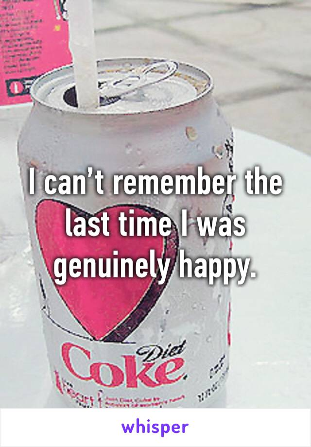 I can't remember the last time I was genuinely happy.
