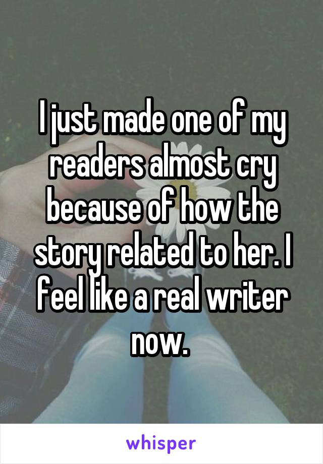 I just made one of my readers almost cry because of how the story related to her. I feel like a real writer now.