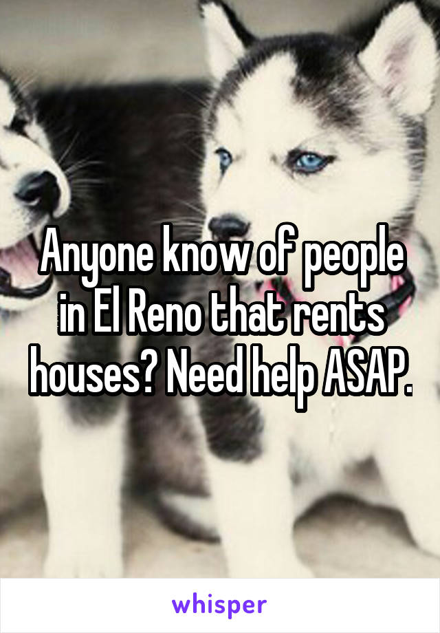 Anyone know of people in El Reno that rents houses? Need help ASAP.