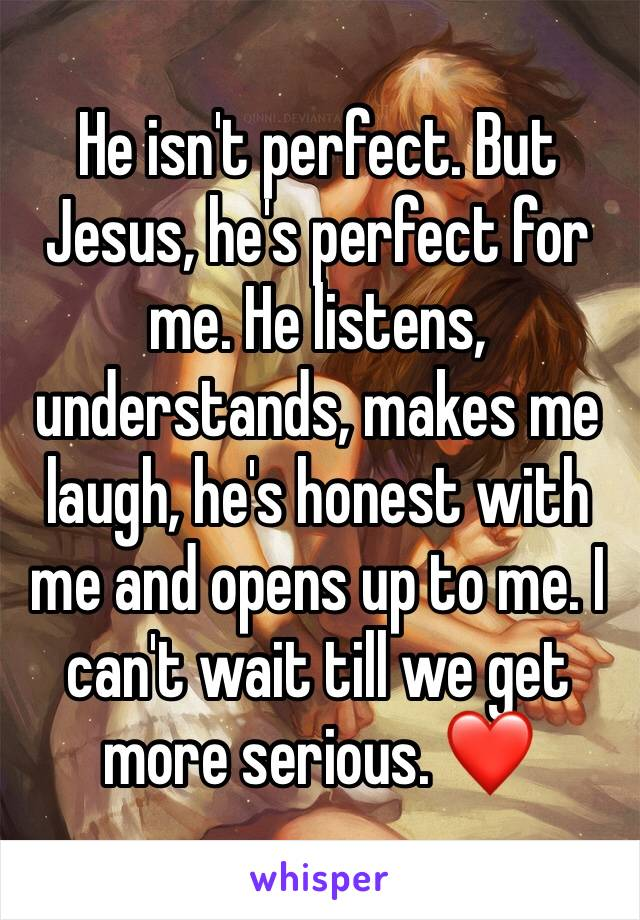 He isn't perfect. But Jesus, he's perfect for me. He listens, understands, makes me laugh, he's honest with me and opens up to me. I can't wait till we get more serious. ❤️