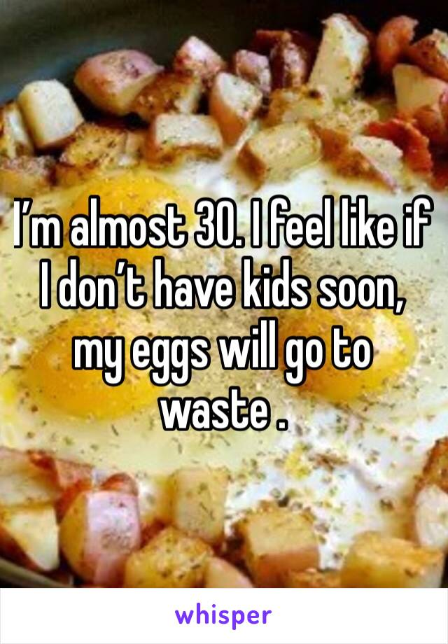 I'm almost 30. I feel like if I don't have kids soon, my eggs will go to waste .