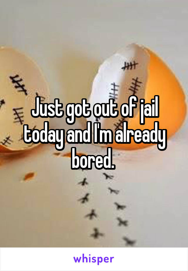 Just got out of jail today and I'm already bored.
