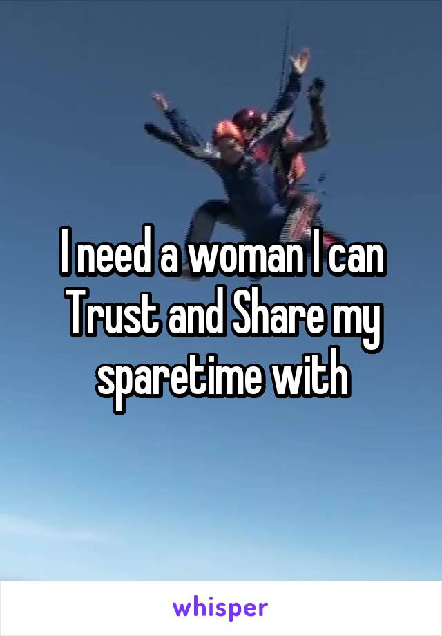 I need a woman I can Trust and Share my sparetime with
