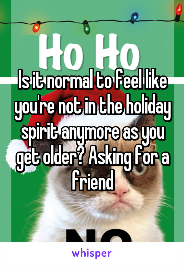 Is it normal to feel like you're not in the holiday spirit anymore as you get older? Asking for a friend