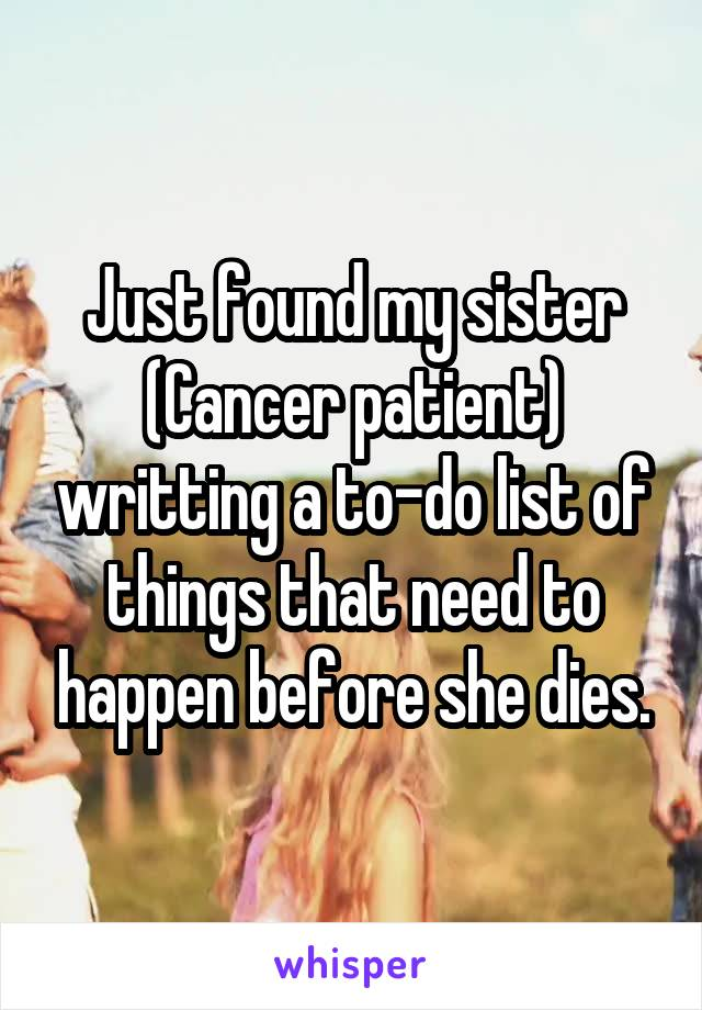 Just found my sister (Cancer patient) writting a to-do list of things that need to happen before she dies.