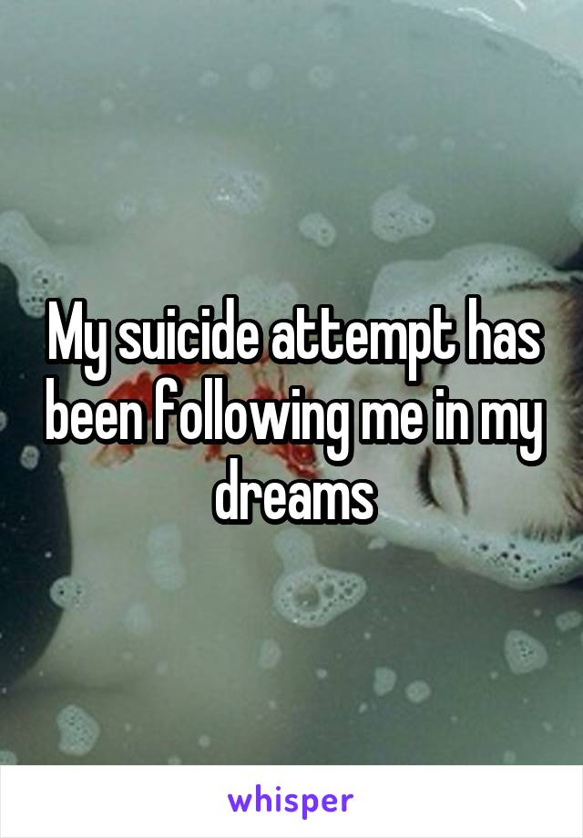My suicide attempt has been following me in my dreams