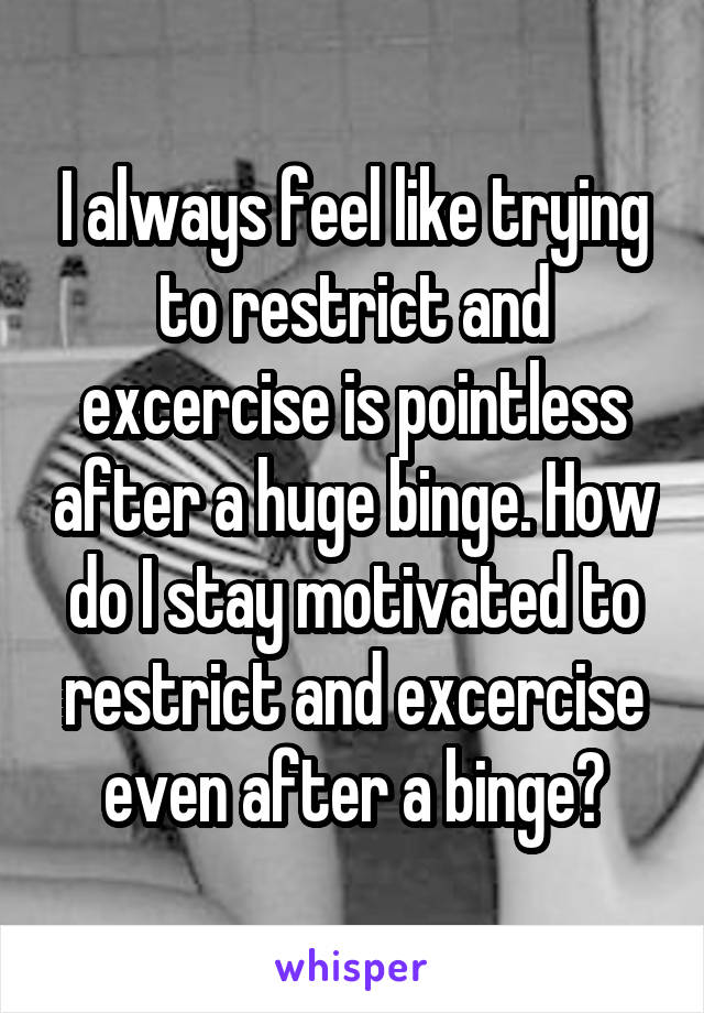 I always feel like trying to restrict and excercise is pointless after a huge binge. How do I stay motivated to restrict and excercise even after a binge?