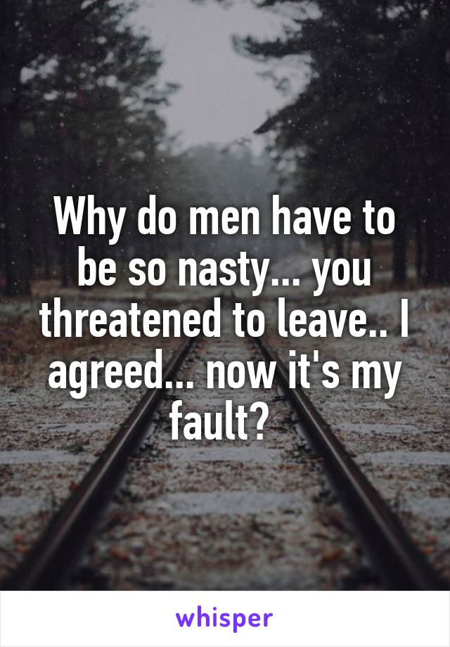 Why do men have to be so nasty... you threatened to leave.. I agreed... now it's my fault?