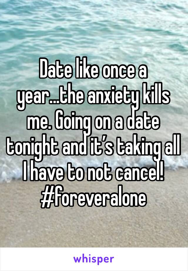 Date like once a year...the anxiety kills me. Going on a date tonight and it's taking all I have to not cancel! #foreveralone