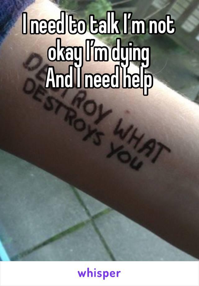 I need to talk I'm not okay I'm dying And I need help