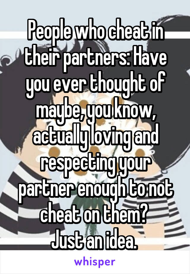 People who cheat in their partners: Have you ever thought of maybe, you know, actually loving and respecting your partner enough to not cheat on them?  Just an idea.