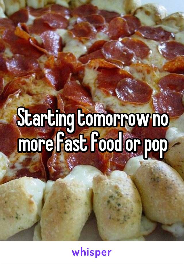 Starting tomorrow no more fast food or pop