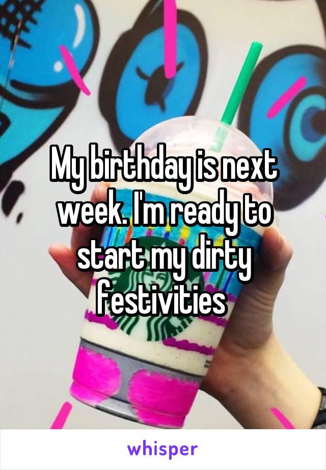 My birthday is next week. I'm ready to start my dirty festivities