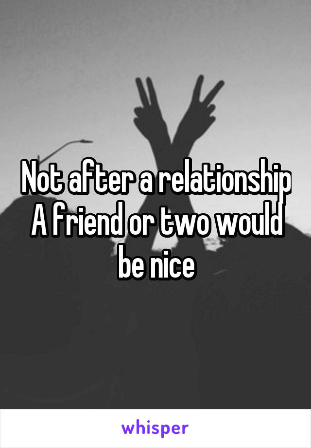 Not after a relationship A friend or two would be nice