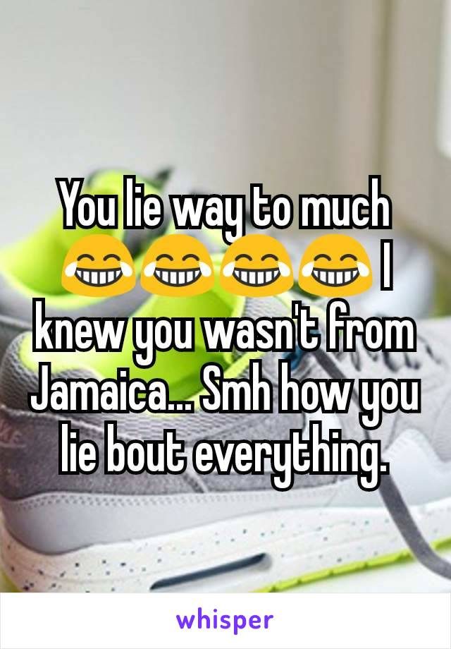 You lie way to much 😂😂😂😂 I knew you wasn't from Jamaica... Smh how you lie bout everything.