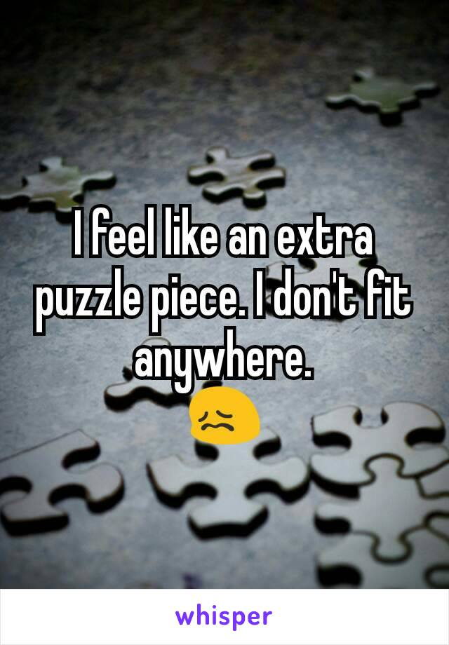 I feel like an extra puzzle piece. I don't fit anywhere. 😖