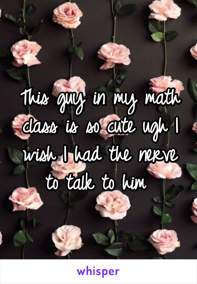 This guy in my math class is so cute ugh I wish I had the nerve to talk to him