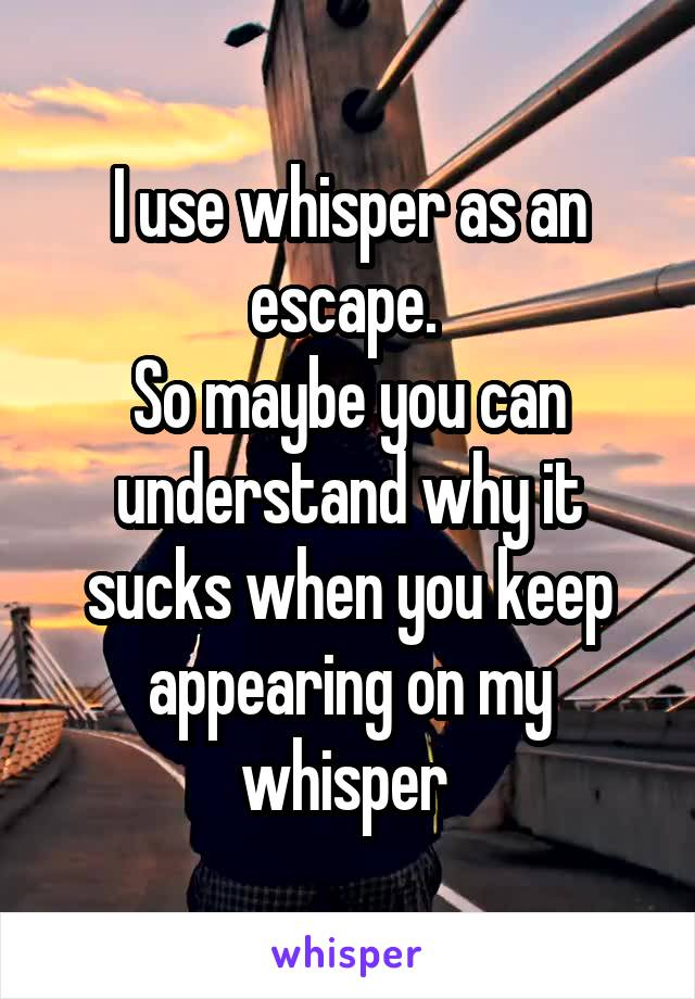 I use whisper as an escape.  So maybe you can understand why it sucks when you keep appearing on my whisper