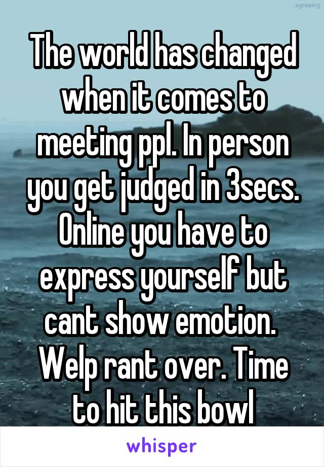 The world has changed when it comes to meeting ppl. In person you get judged in 3secs. Online you have to express yourself but cant show emotion.  Welp rant over. Time to hit this bowl