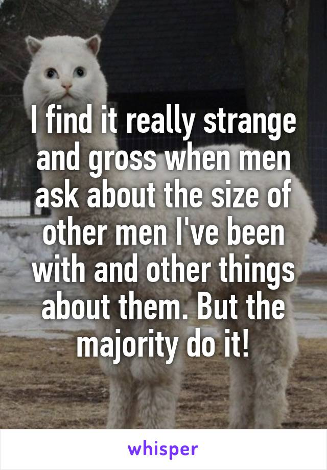 I find it really strange and gross when men ask about the size of other men I've been with and other things about them. But the majority do it!