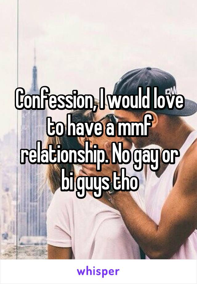 Confession, I would love to have a mmf relationship. No gay or bi guys tho