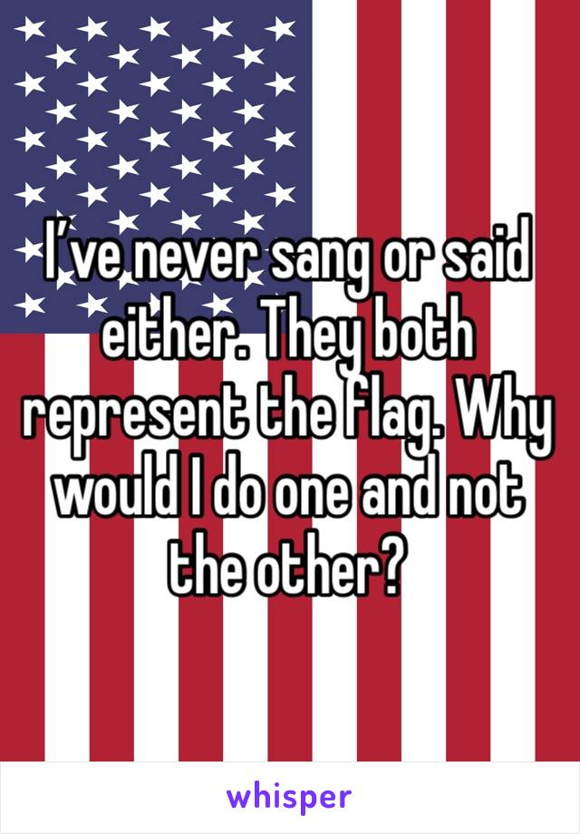 I've never sang or said either. They both represent the flag. Why would I do one and not the other?