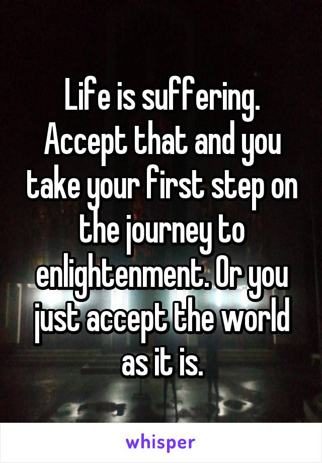 Life is suffering. Accept that and you take your first step on the journey to enlightenment. Or you just accept the world as it is.
