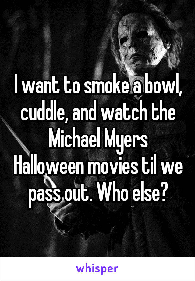 I want to smoke a bowl, cuddle, and watch the Michael Myers Halloween movies til we pass out. Who else?