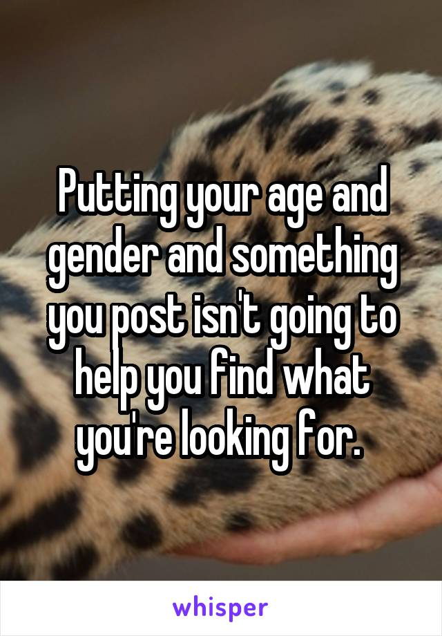 Putting your age and gender and something you post isn't going to help you find what you're looking for.