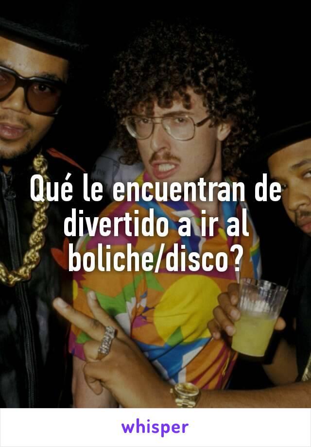 Qué le encuentran de divertido a ir al boliche/disco?